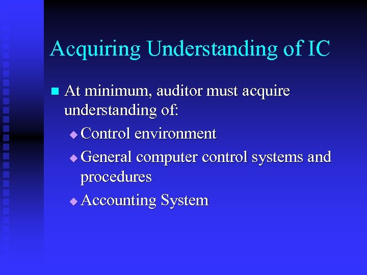 Acquiring Understanding of IC n At minimum, auditor must acquire understanding of: u Control