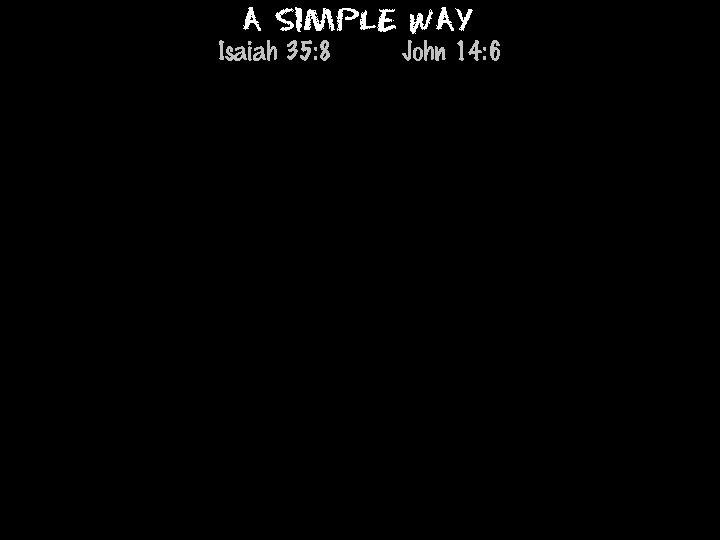 A Simple Way Isaiah 35: 8 John 14: 6