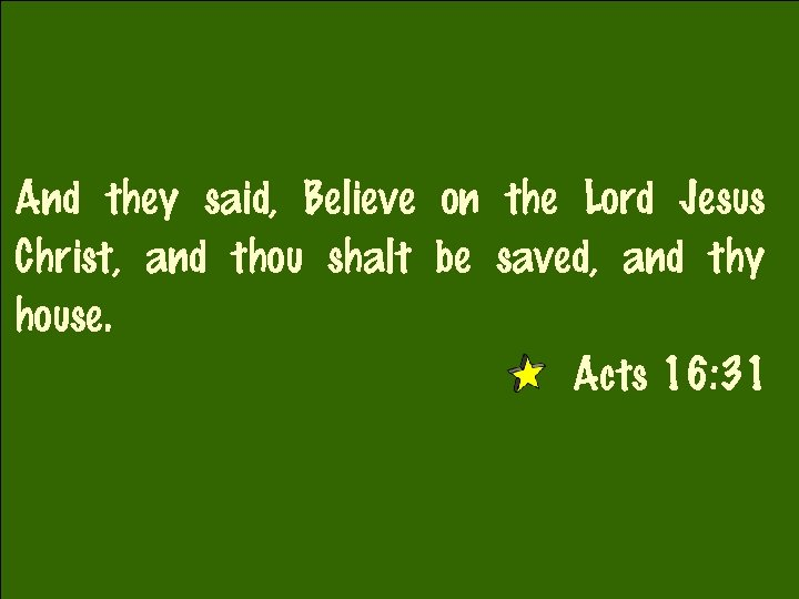 And they said, Believe on the Lord Jesus Christ, and thou shalt be saved,