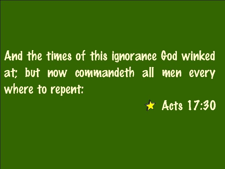 And the times of this ignorance God winked at; but now commandeth all men