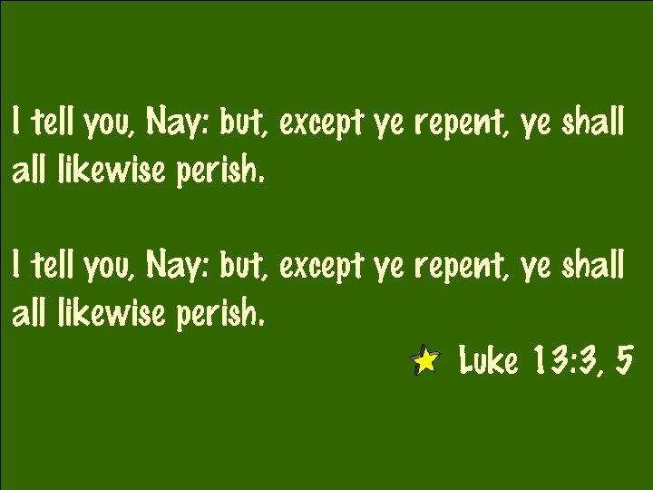 I tell you, Nay: but, except ye repent, ye shall all likewise perish. Luke