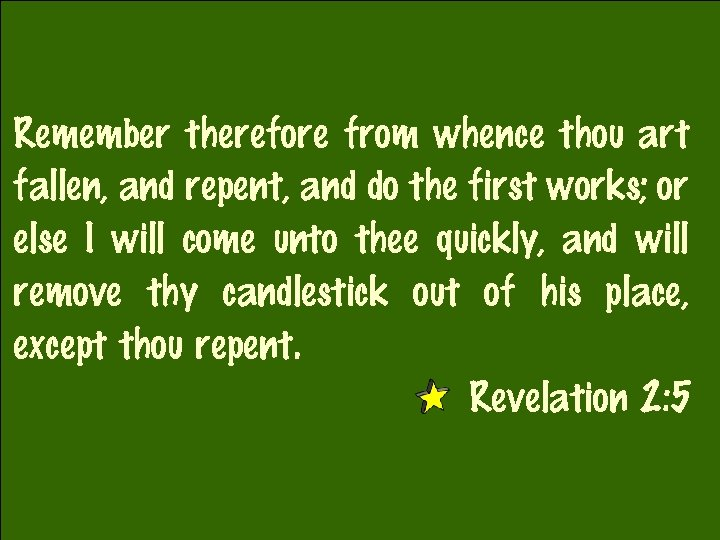 Remember therefore from whence thou art fallen, and repent, and do the first works;