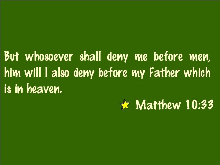But whosoever shall deny me before men, him will I also deny before my