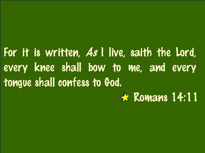 For it is written, As I live, saith the Lord, every knee shall bow