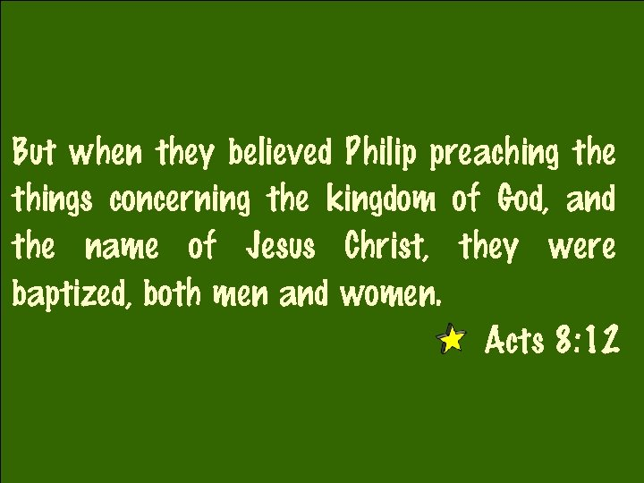 But when they believed Philip preaching the things concerning the kingdom of God, and