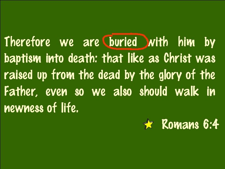 Therefore we are buried with him by baptism into death: that like as Christ