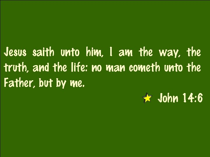 Jesus saith unto him, I am the way, the truth, and the life: no