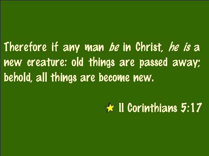 Therefore if any man be in Christ, he is a new creature: old things