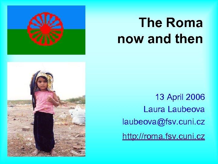 The Roma now and then 13 April 2006 Laura Laubeova laubeova@fsv. cuni. cz http: