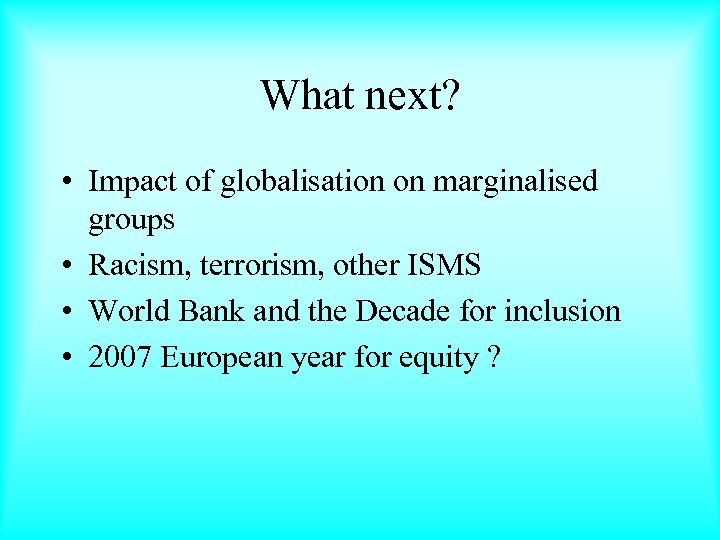 What next? • Impact of globalisation on marginalised groups • Racism, terrorism, other ISMS