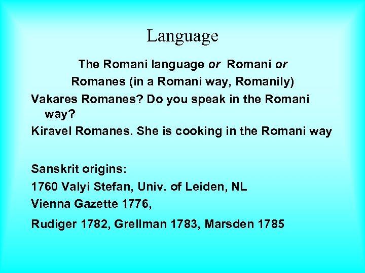 Language The Romani language or Romani or Romanes (in a Romani way, Romanily) Vakares