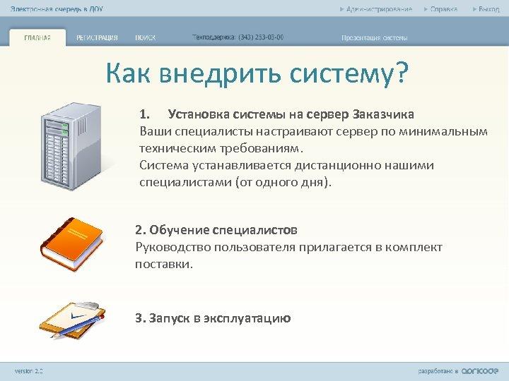 Как внедрить систему? 1. Установка системы на сервер Заказчика Ваши специалисты настраивают сервер по