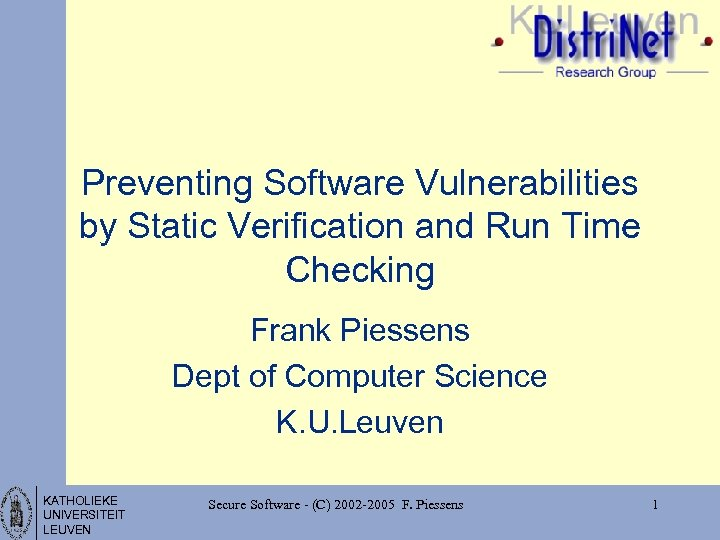 Preventing Software Vulnerabilities by Static Verification and Run Time Checking Frank Piessens Dept of