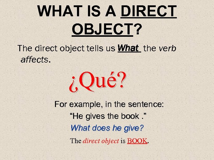WHAT IS A DIRECT OBJECT? The direct object tells us What the verb affects.