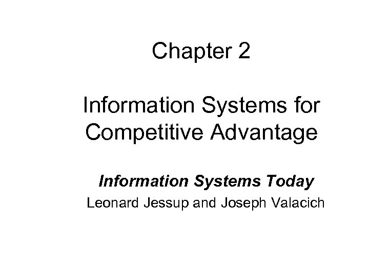 Chapter 2 Information Systems for Competitive Advantage Information Systems Today Leonard Jessup and Joseph