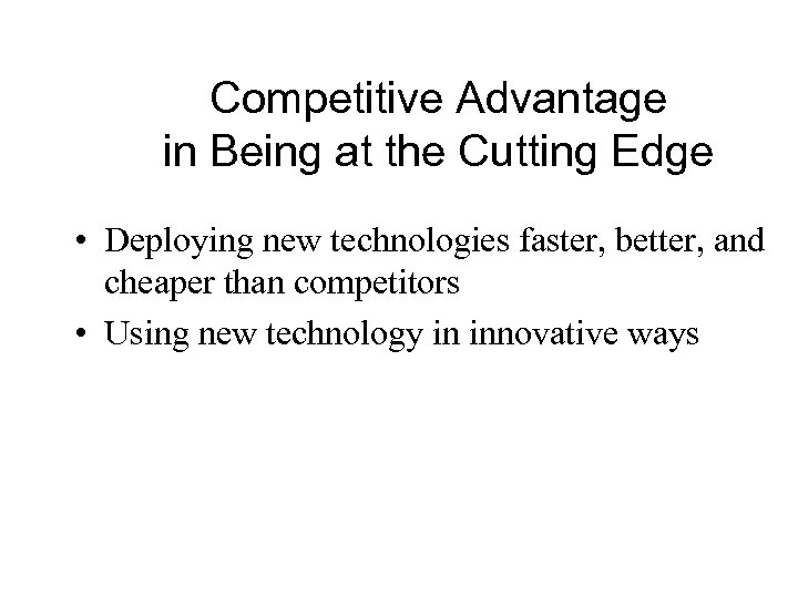 Competitive Advantage in Being at the Cutting Edge • Deploying new technologies faster, better,