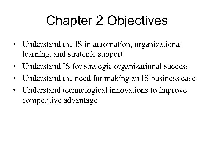Chapter 2 Objectives • Understand the IS in automation, organizational learning, and strategic support
