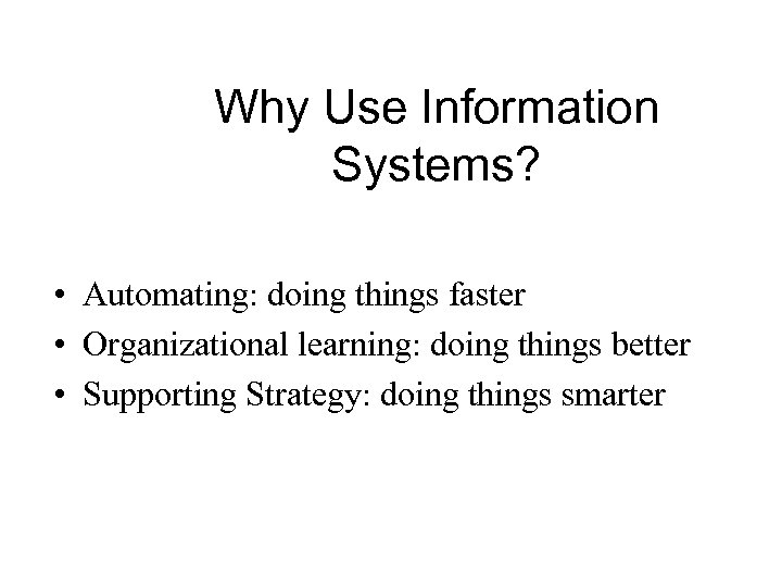 Why Use Information Systems? • Automating: doing things faster • Organizational learning: doing things