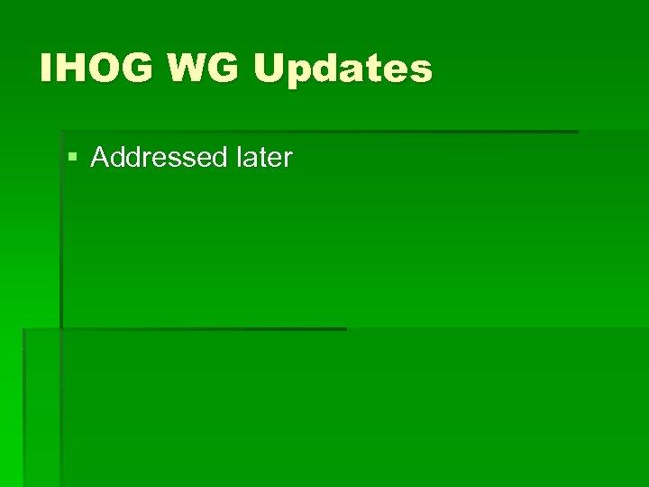 IHOG WG Updates § Addressed later