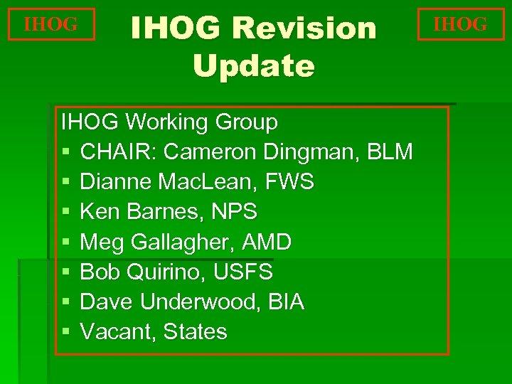 IHOG Revision Update IHOG Working Group § CHAIR: Cameron Dingman, BLM § Dianne Mac.