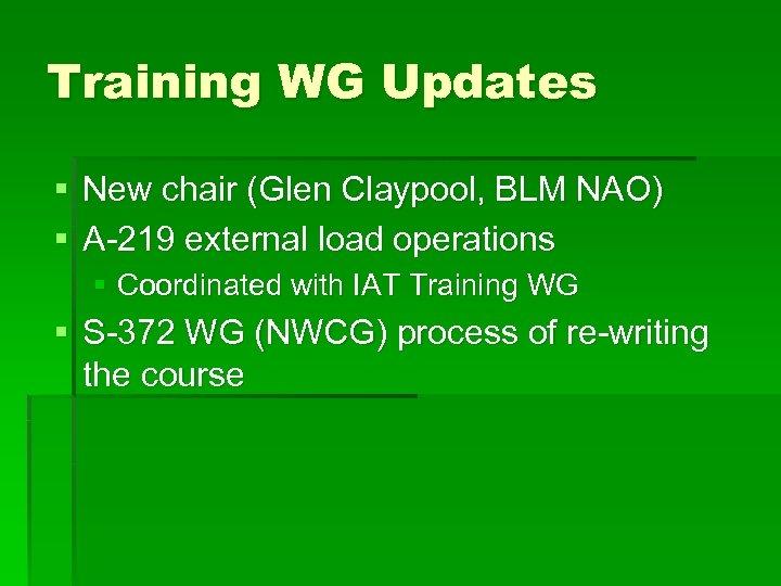 Training WG Updates § New chair (Glen Claypool, BLM NAO) § A-219 external load