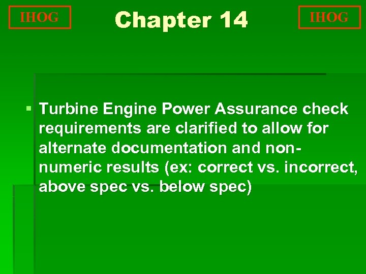 IHOG Chapter 14 IHOG § Turbine Engine Power Assurance check requirements are clarified to