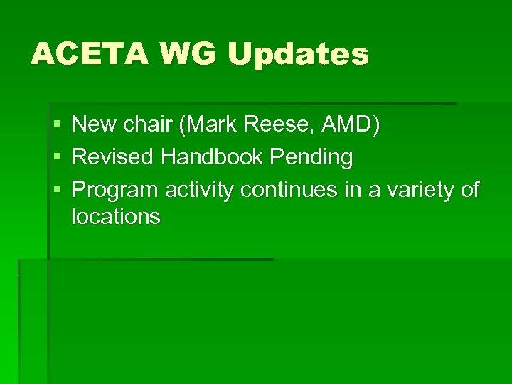 ACETA WG Updates § § § New chair (Mark Reese, AMD) Revised Handbook Pending