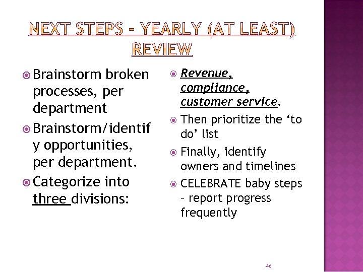 Brainstorm broken processes, per department Brainstorm/identif y opportunities, per department. Categorize into three