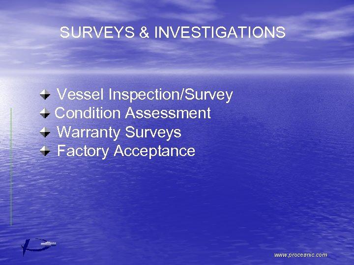 SURVEYS & INVESTIGATIONS Vessel Inspection/Survey Condition Assessment Warranty Surveys Factory Acceptance www. proceanic. com