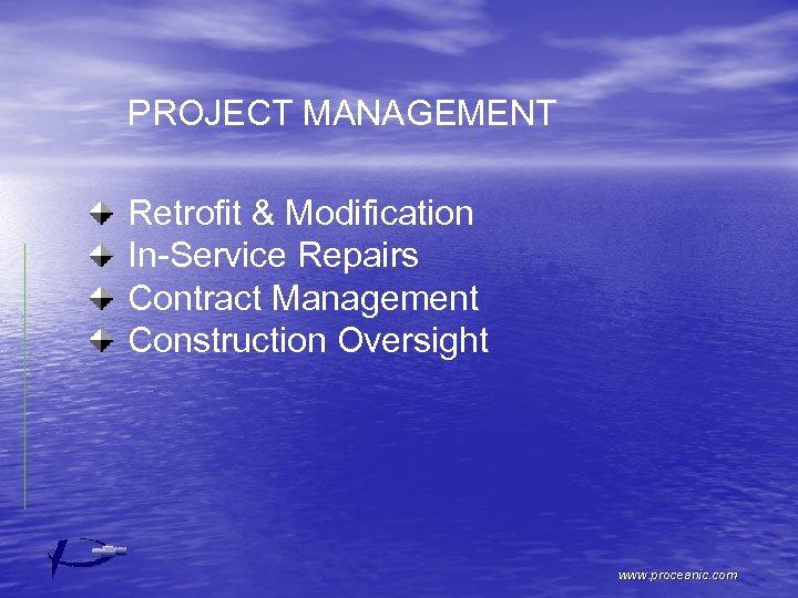 PROJECT MANAGEMENT Retrofit & Modification In-Service Repairs Contract Management Construction Oversight www. proceanic. com
