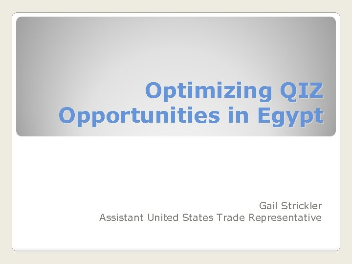 Optimizing QIZ Opportunities in Egypt Gail Strickler Assistant United States Trade Representative
