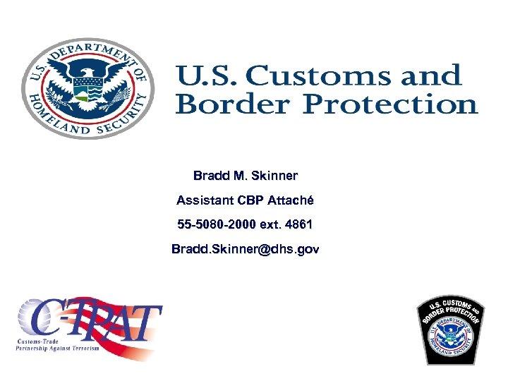 Bradd M. Skinner Assistant CBP Attaché 55 -5080 -2000 ext. 4861 Bradd. Skinner@dhs. gov