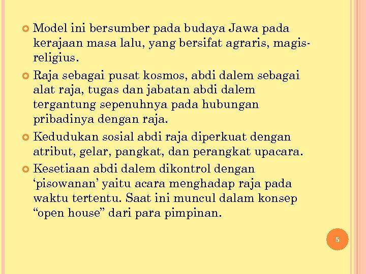 Model ini bersumber pada budaya Jawa pada kerajaan masa lalu, yang bersifat agraris, magisreligius.