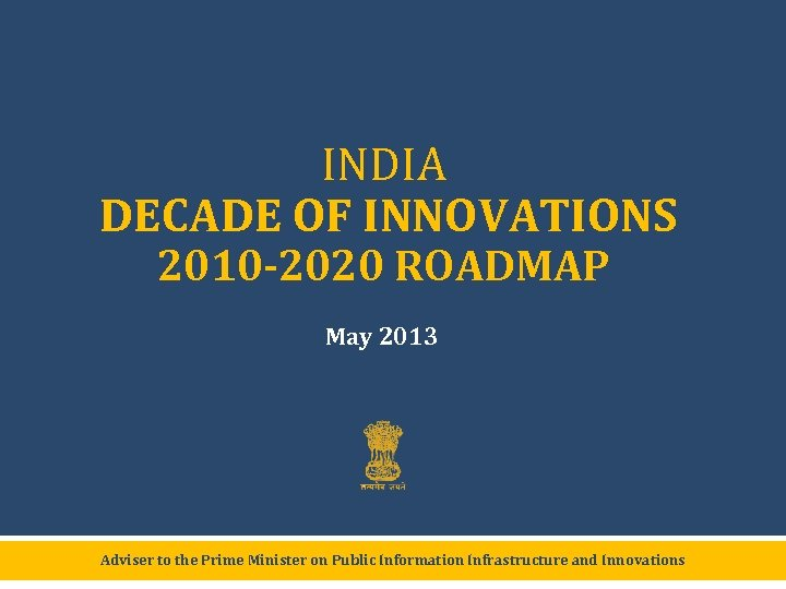 INDIA DECADE OF INNOVATIONS 2010 -2020 ROADMAP May 2013 Adviser to the Prime Minister