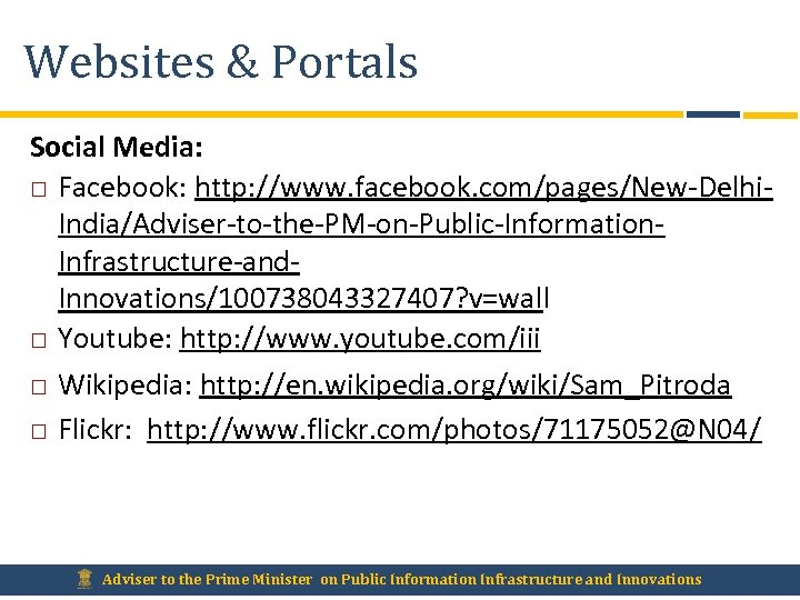 Websites & Portals Social Media: Facebook: http: //www. facebook. com/pages/New-Delhi. India/Adviser-to-the-PM-on-Public-Information. Infrastructure-and. Innovations/100738043327407? v=wall