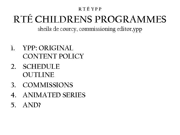 RTÉ YPP RTÉ CHILDRENS PROGRAMMES sheila de courcy, commissioning editor, ypp 1. 2. 3.