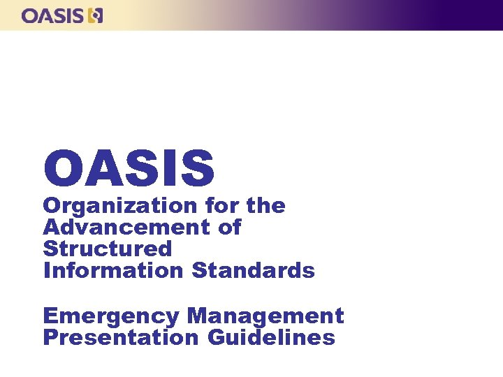 OASIS Organization for the Advancement of Structured Information Standards Emergency Management Presentation Guidelines