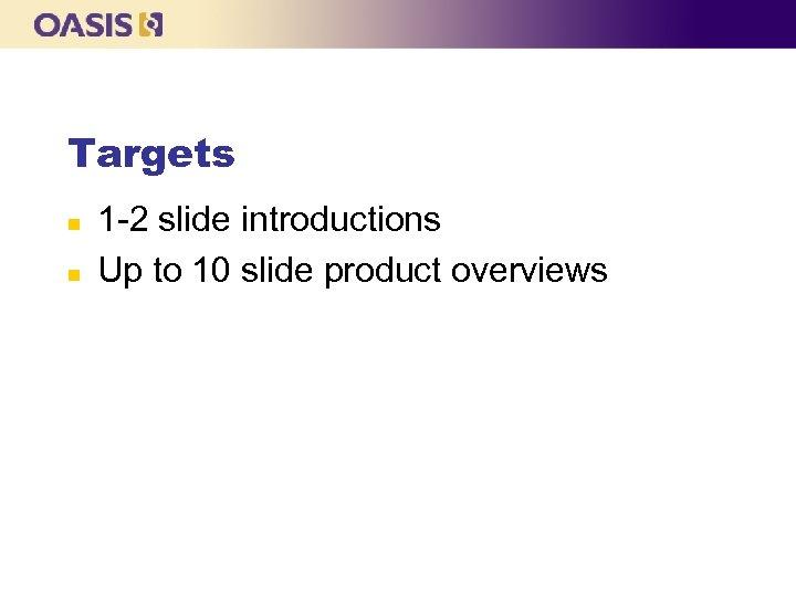 Targets n n 1 -2 slide introductions Up to 10 slide product overviews
