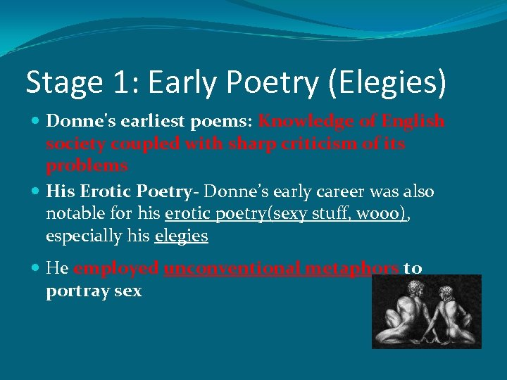 Stage 1: Early Poetry (Elegies) Donne's earliest poems: Knowledge of English society coupled with