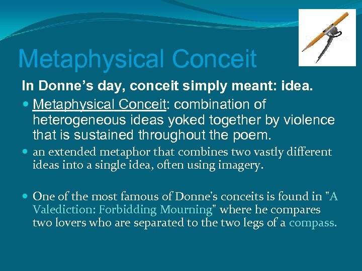 Metaphysical Conceit In Donne's day, conceit simply meant: idea. Metaphysical Conceit: combination of heterogeneous