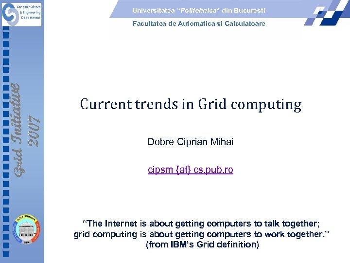 """Universitatea """"Politehnica"""" din Bucuresti Facultatea de Automatica si Calculatoare Current trends in Grid computing"""