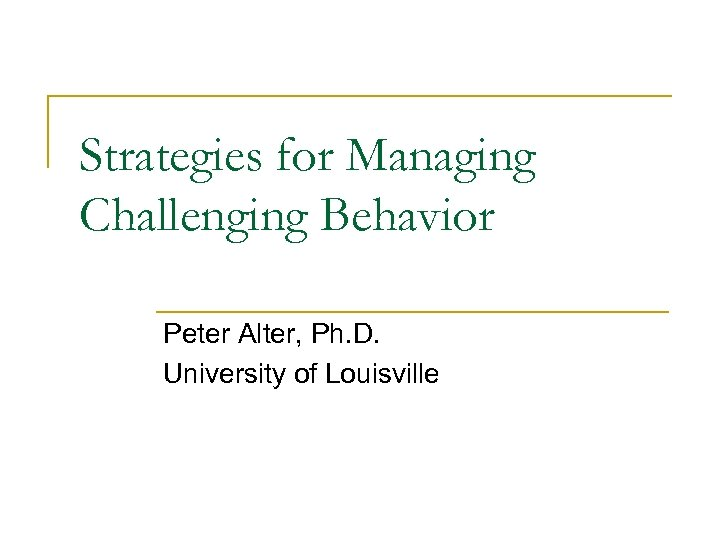 Strategies for Managing Challenging Behavior Peter Alter, Ph. D. University of Louisville