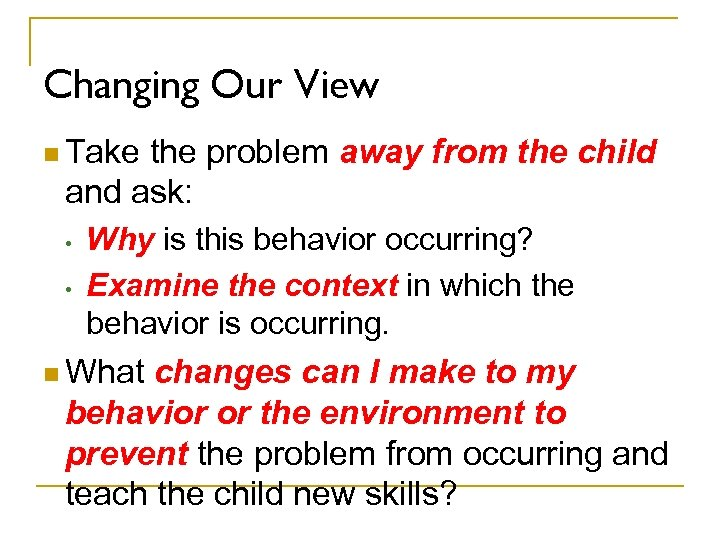 Changing Our View n Take the problem away from the child and ask: •