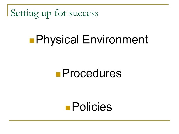 Setting up for success n Physical Environment n Procedures n Policies