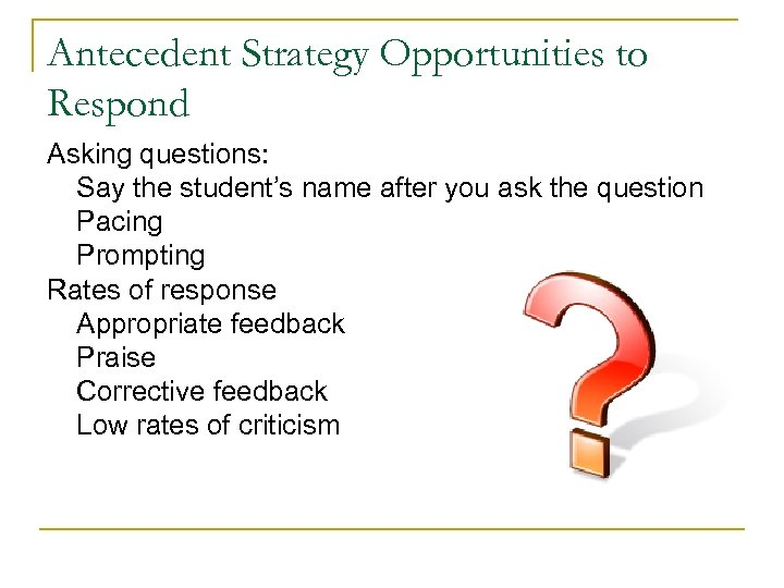 Antecedent Strategy Opportunities to Respond Asking questions: Say the student's name after you ask