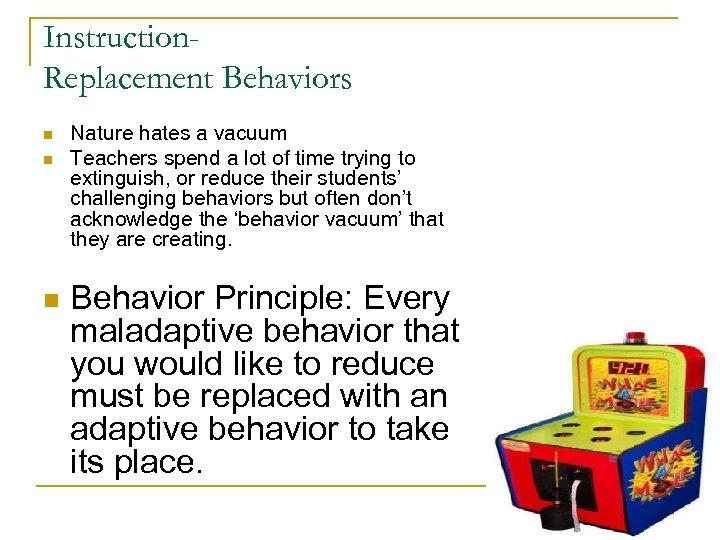 Instruction. Replacement Behaviors n n n Nature hates a vacuum Teachers spend a lot