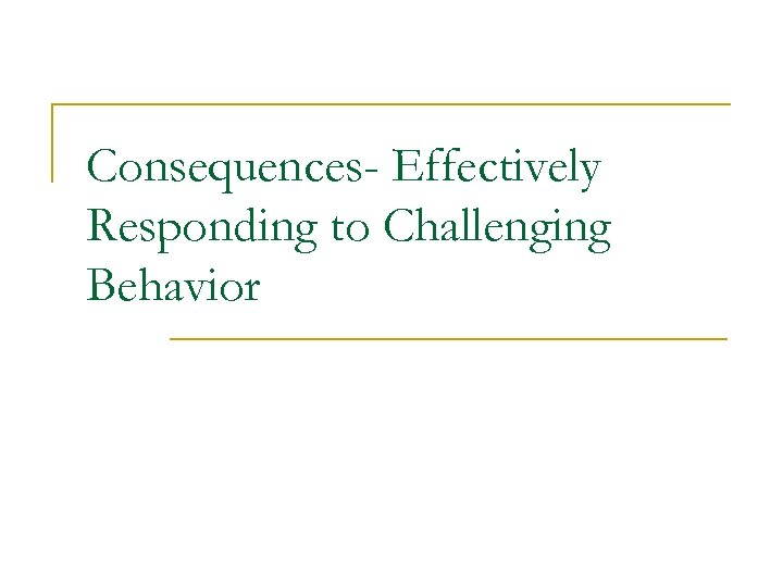 Consequences- Effectively Responding to Challenging Behavior