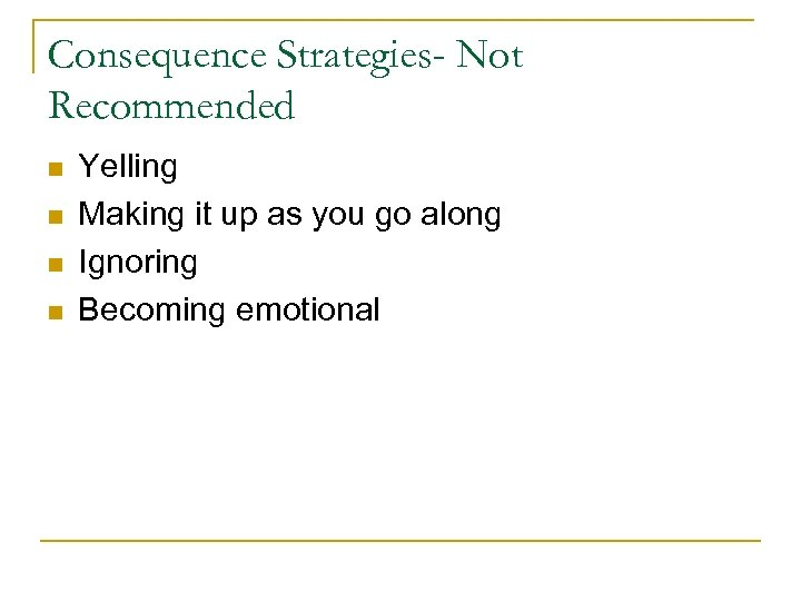 Consequence Strategies- Not Recommended n n Yelling Making it up as you go along