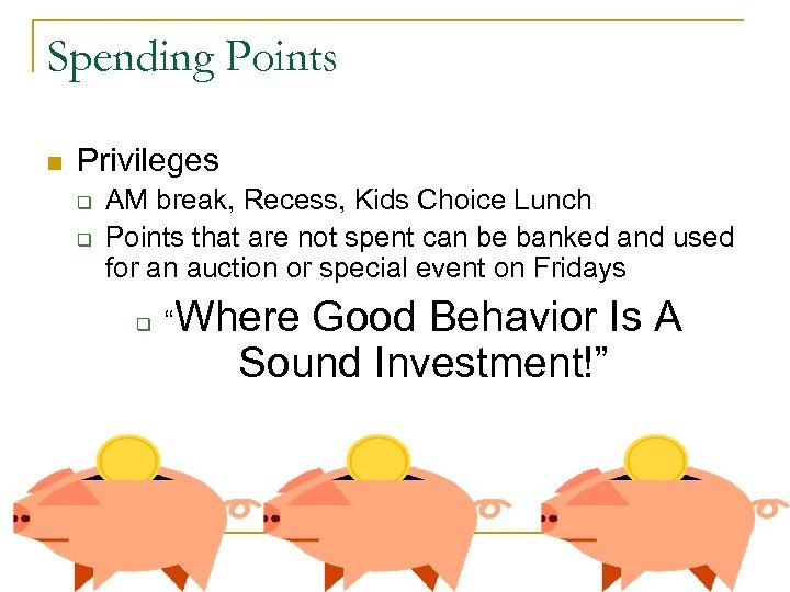 Spending Points n Privileges q q AM break, Recess, Kids Choice Lunch Points that