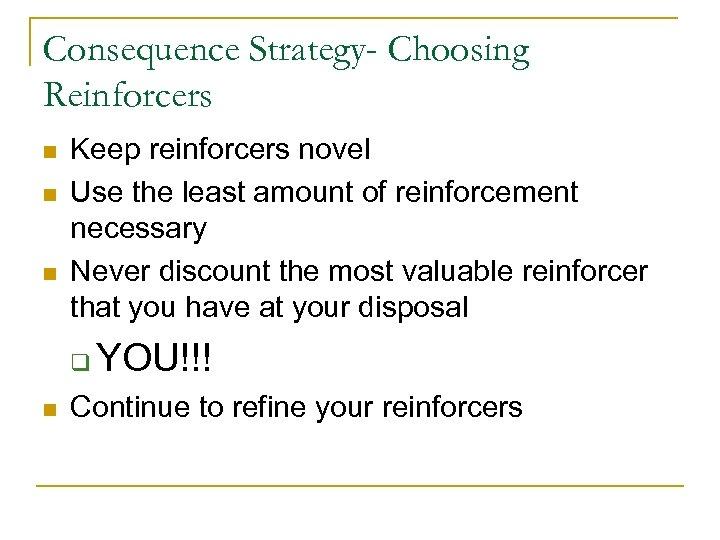 Consequence Strategy- Choosing Reinforcers n n n Keep reinforcers novel Use the least amount